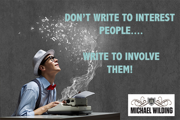 Don't Write To Interest People… Write To Involve Them!